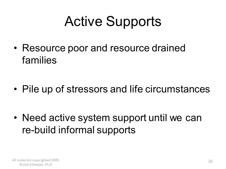 38 Active Supports Resource poor and resource drained families Pile up of stressors and life circumstances Need active system support until we can re-