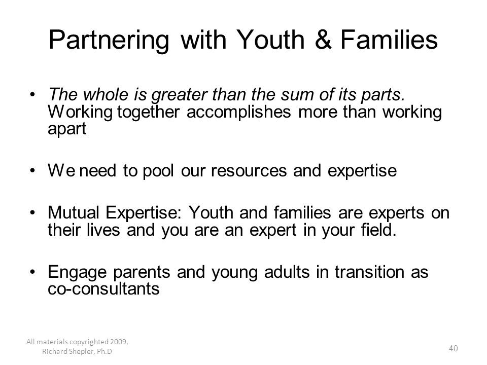 40 Partnering with Youth & Families The whole is greater than the sum of its parts. Working together accomplishes more than working apart We need to p