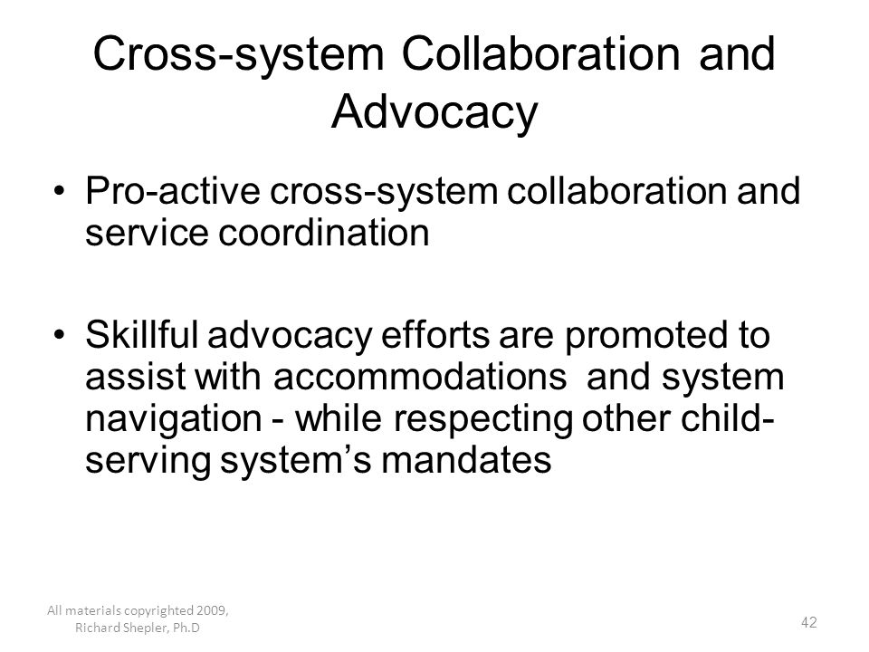 42 Cross-system Collaboration and Advocacy Pro-active cross-system collaboration and service coordination Skillful advocacy efforts are promoted to as
