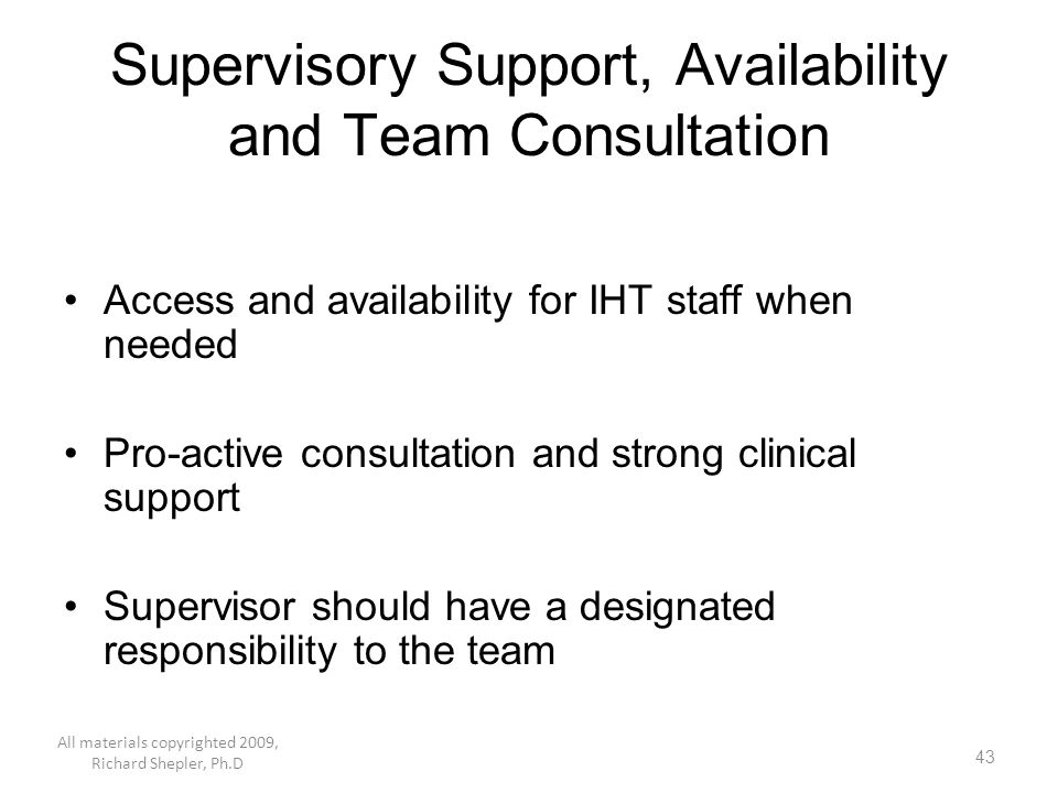 43 Supervisory Support, Availability and Team Consultation Access and availability for IHT staff when needed Pro-active consultation and strong clinic