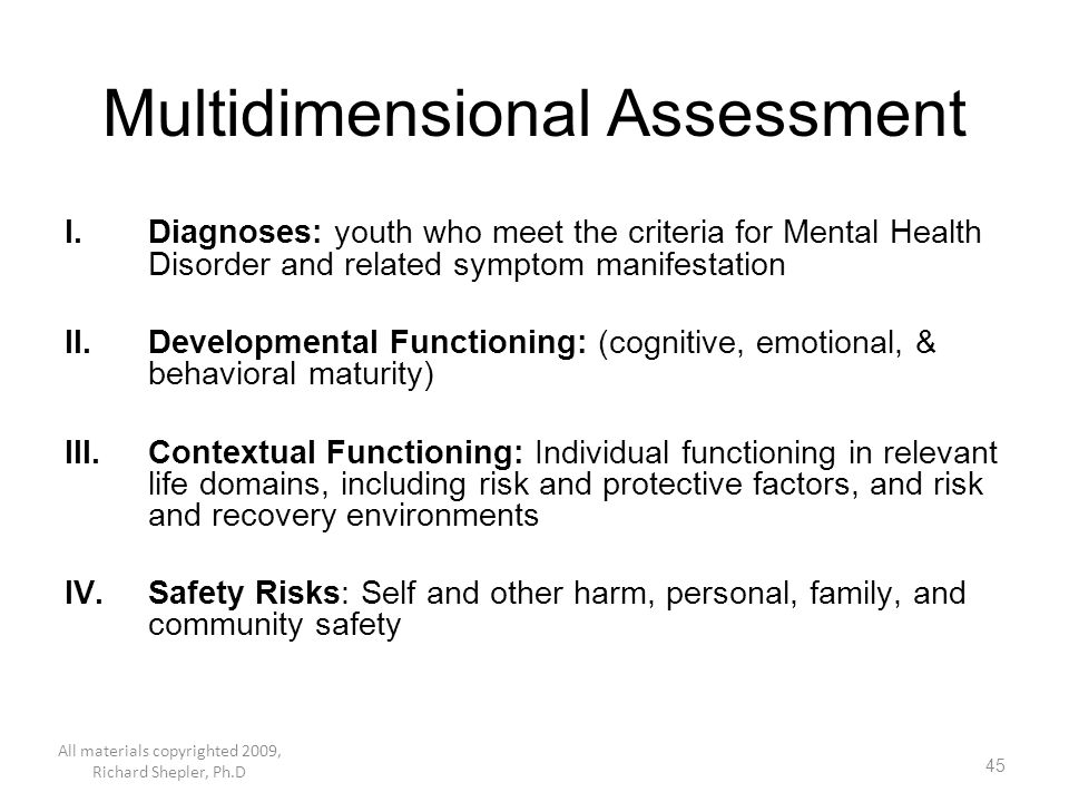 45 Multidimensional Assessment I.Diagnoses: youth who meet the criteria for Mental Health Disorder and related symptom manifestation II.Developmental