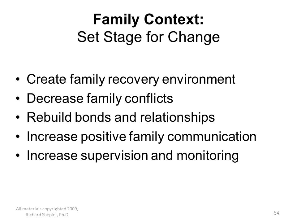 54 Family Context: Set Stage for Change Create family recovery environment Decrease family conflicts Rebuild bonds and relationships Increase positive