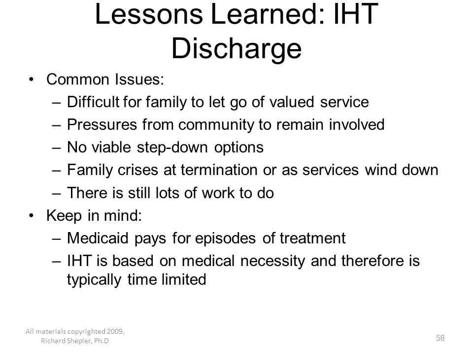 58 Lessons Learned: IHT Discharge Common Issues: –Difficult for family to let go of valued service –Pressures from community to remain involved –No vi