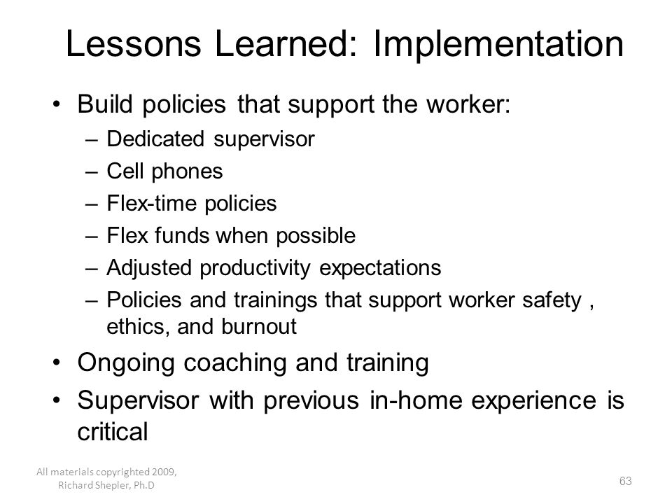 63 Lessons Learned: Implementation Build policies that support the worker: –Dedicated supervisor –Cell phones –Flex-time policies –Flex funds when pos