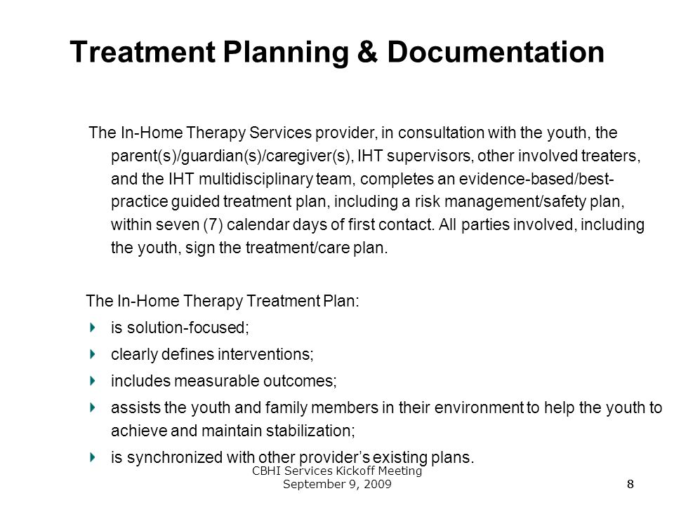 8 CBHI Services Kickoff Meeting September 9, 200988 Treatment Planning & Documentation The In-Home Therapy Services provider, in consultation with the