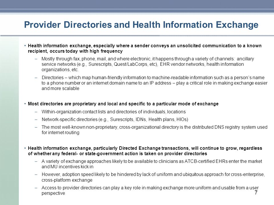 7 Provider Directories and Health Information Exchange Health information exchange, especially where a sender conveys an unsolicited communication to a known recipient, occurs today with high frequency –Mostly through fax, phone, mail, and where electronic, it happens through a variety of channels: ancillary service networks (e.g., Surescripts, Quest/LabCorps, etc), EHR vendor networks, health information organizations, etc.