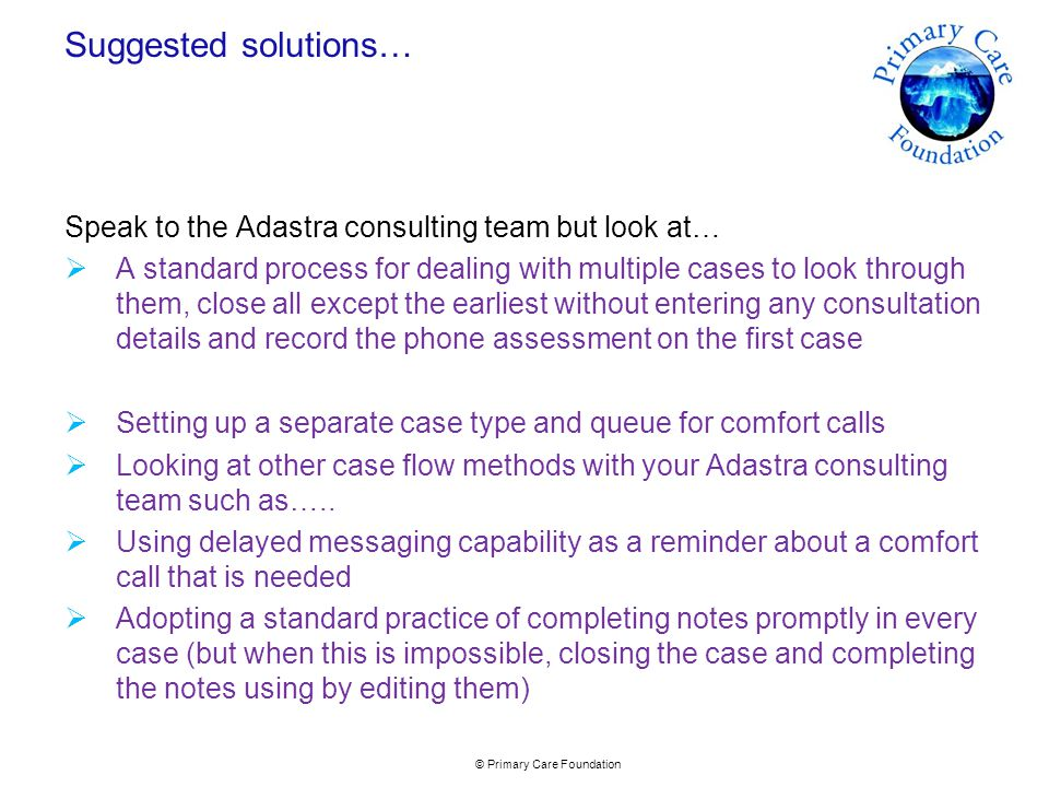 © Primary Care Foundation Suggested solutions… Speak to the Adastra consulting team but look at…  A standard process for dealing with multiple cases to look through them, close all except the earliest without entering any consultation details and record the phone assessment on the first case  Setting up a separate case type and queue for comfort calls  Looking at other case flow methods with your Adastra consulting team such as…..