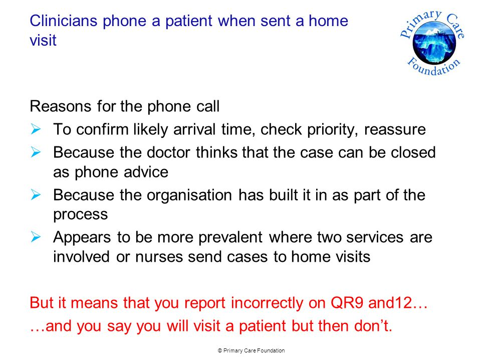 © Primary Care Foundation Clinicians phone a patient when sent a home visit Reasons for the phone call  To confirm likely arrival time, check priority, reassure  Because the doctor thinks that the case can be closed as phone advice  Because the organisation has built it in as part of the process  Appears to be more prevalent where two services are involved or nurses send cases to home visits But it means that you report incorrectly on QR9 and12… …and you say you will visit a patient but then don't.