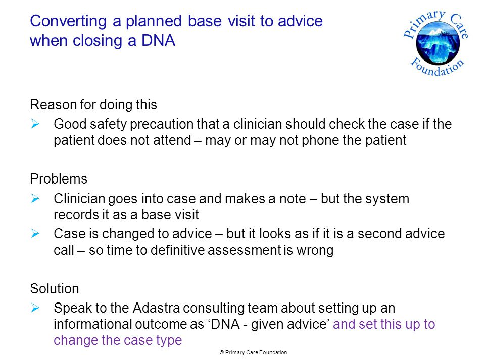 © Primary Care Foundation Converting a planned base visit to advice when closing a DNA Reason for doing this  Good safety precaution that a clinician should check the case if the patient does not attend – may or may not phone the patient Problems  Clinician goes into case and makes a note – but the system records it as a base visit  Case is changed to advice – but it looks as if it is a second advice call – so time to definitive assessment is wrong Solution  Speak to the Adastra consulting team about setting up an informational outcome as 'DNA - given advice' and set this up to change the case type