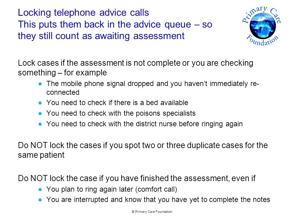 © Primary Care Foundation Suggested solutions… Speak to the Adastra consulting team but look at…  A standard process for dealing with multiple cases to look through them, close all except the earliest without entering any consultation details and record the phone assessment on the first case  Setting up a separate case type and queue for comfort calls  Looking at other case flow methods with your Adastra consulting team such as…..