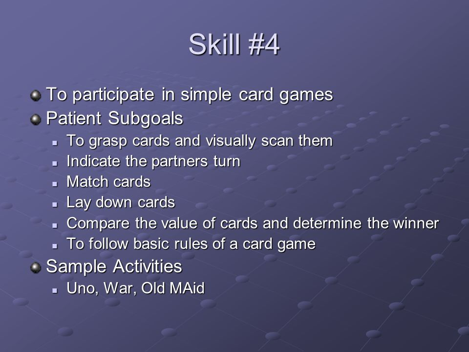 Skill #4 To participate in simple card games Patient Subgoals To grasp cards and visually scan them To grasp cards and visually scan them Indicate the