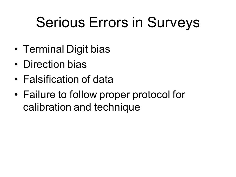 Serious Errors in Surveys Terminal Digit bias Direction bias Falsification of data Failure to follow proper protocol for calibration and technique