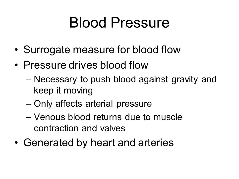 Blood Pressure Surrogate measure for blood flow Pressure drives blood flow –Necessary to push blood against gravity and keep it moving –Only affects a