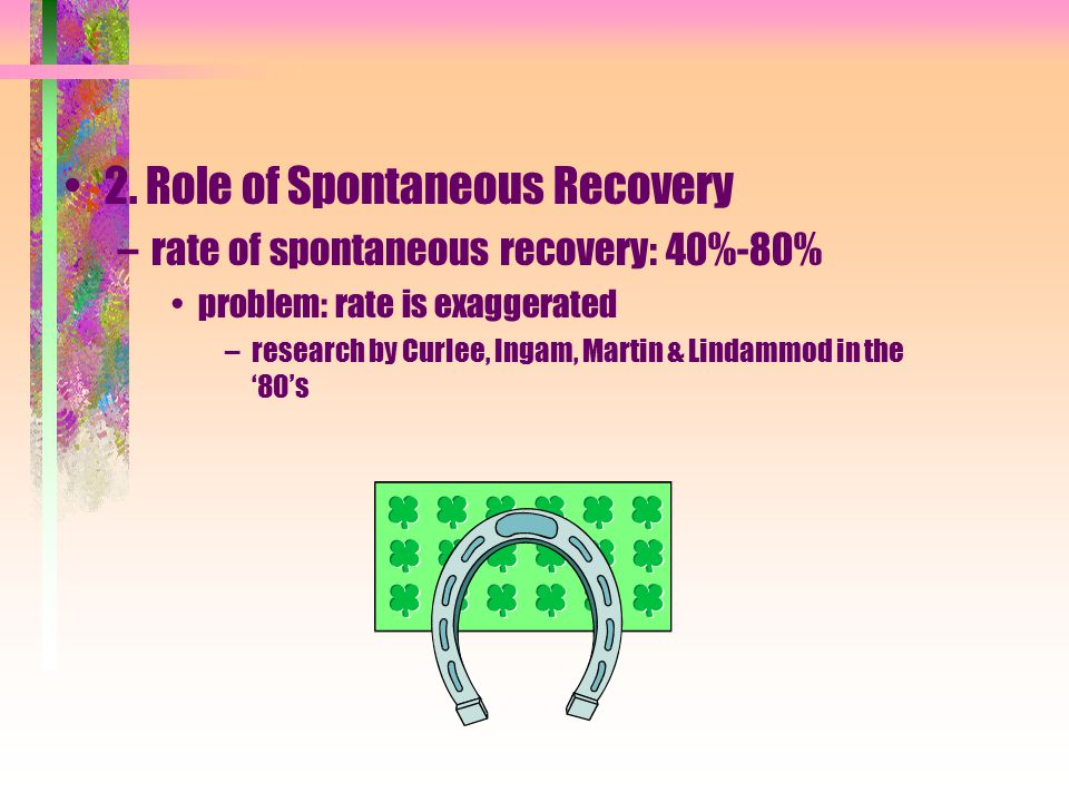 2. Role of Spontaneous Recovery –rate of spontaneous recovery: 40%-80% problem: rate is exaggerated –research by Curlee, Ingam, Martin & Lindammod in