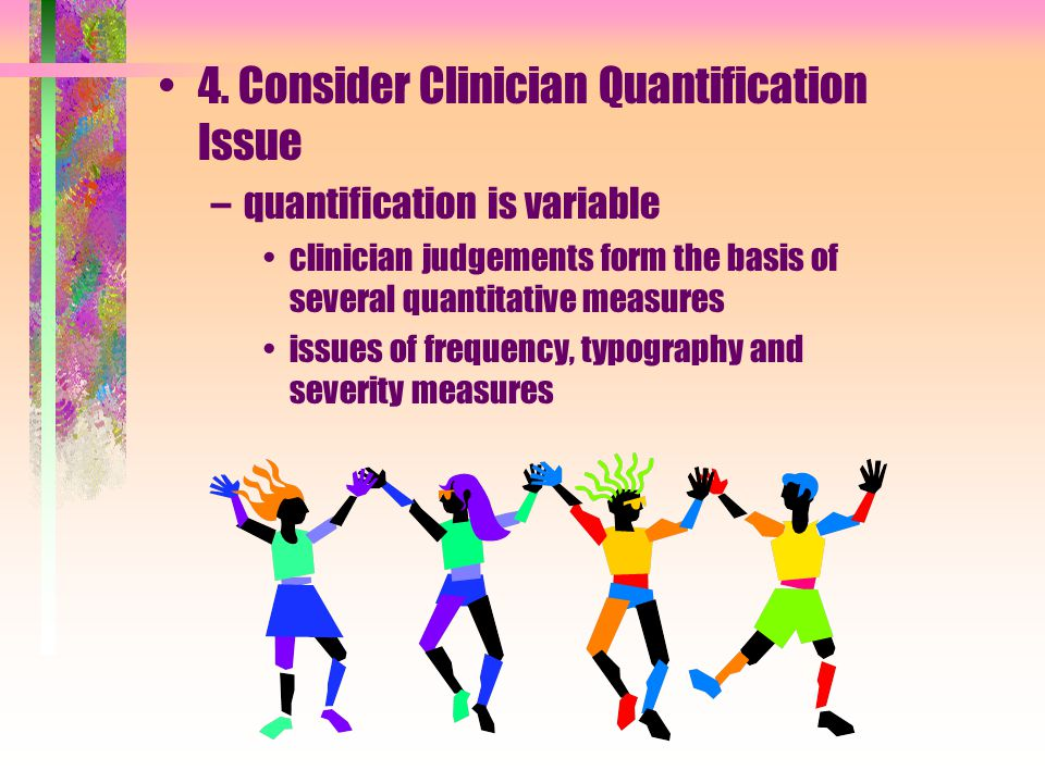 4. Consider Clinician Quantification Issue –quantification is variable clinician judgements form the basis of several quantitative measures issues of