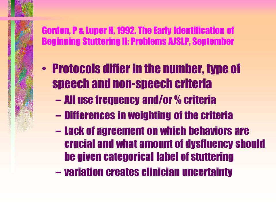 Gordon, P & Luper H, 1992. The Early Identification of Beginning Stuttering II: Problems AJSLP, September Protocols differ in the number, type of spee