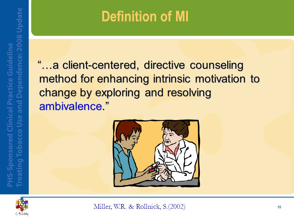 "10 Definition of MI ""…a client-centered, directive counseling method for enhancing intrinsic motivation to change by exploring and resolving ambivalen"