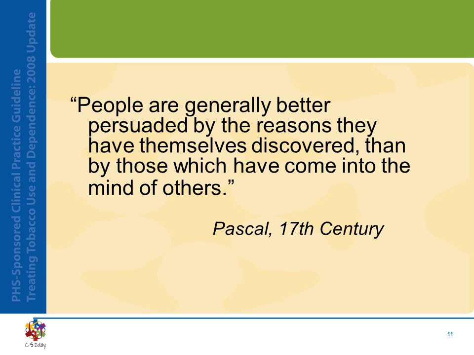 "11 ""People are generally better persuaded by the reasons they have themselves discovered, than by those which have come into the mind of others."" Pasc"