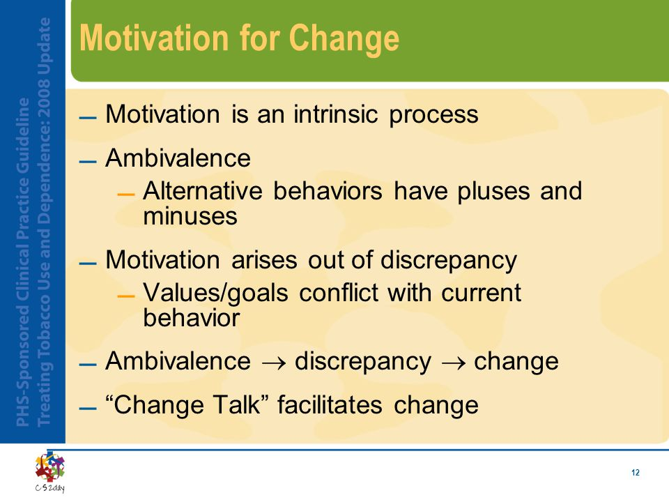 12 Motivation for Change Motivation is an intrinsic process Ambivalence Alternative behaviors have pluses and minuses Motivation arises out of discrepancy Values/goals conflict with current behavior Ambivalence  discrepancy  change  Change Talk facilitates change