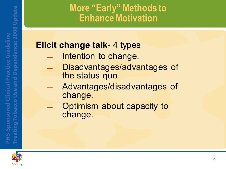 25 More Early Methods to Enhance Motivation Elicit change talk- 4 types Intention to change.