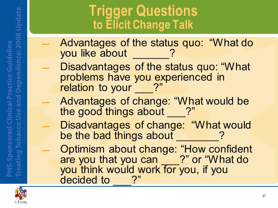 27 Trigger Questions to Elicit Change Talk Advantages of the status quo: What do you like about ______.