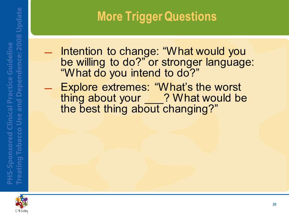 28 More Trigger Questions Intention to change: What would you be willing to do? or stronger language: What do you intend to do? Explore extremes: What's the worst thing about your ___.