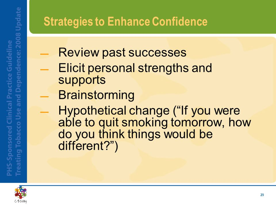 29 Strategies to Enhance Confidence Review past successes Elicit personal strengths and supports Brainstorming Hypothetical change ( If you were able to quit smoking tomorrow, how do you think things would be different? )