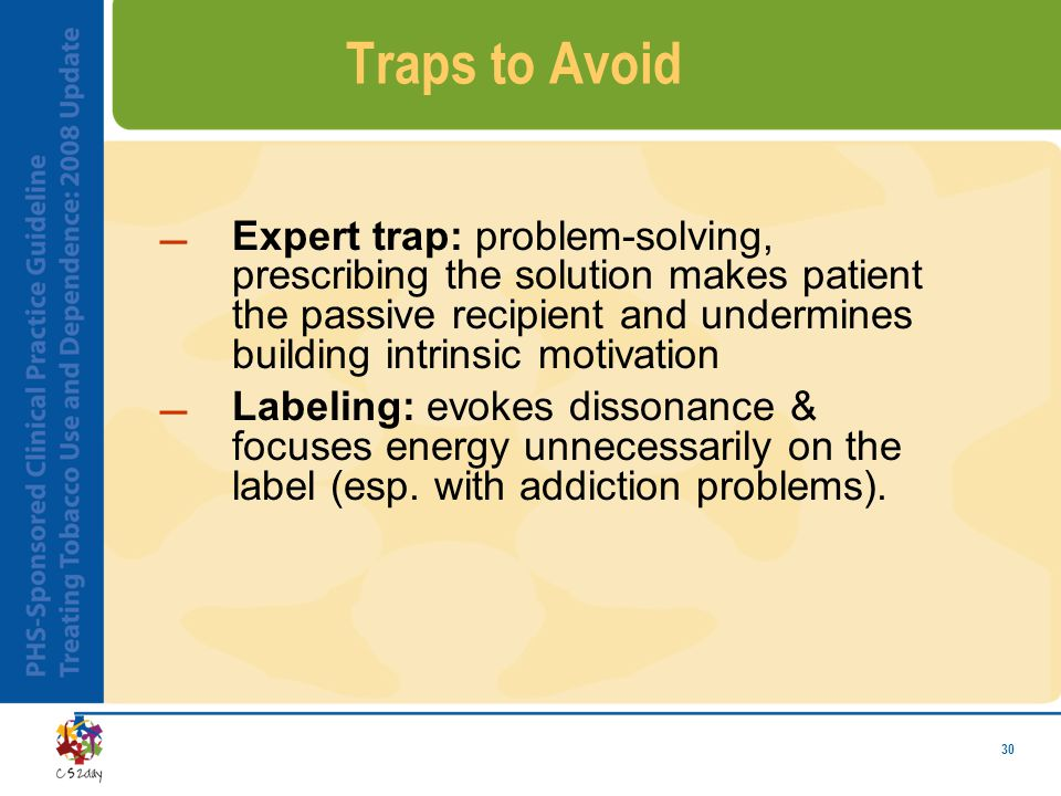30 Traps to Avoid Expert trap: problem-solving, prescribing the solution makes patient the passive recipient and undermines building intrinsic motiva