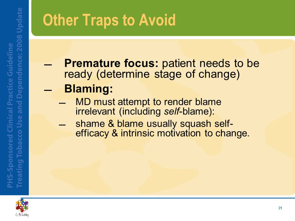 31 Other Traps to Avoid Premature focus: patient needs to be ready (determine stage of change) Blaming: MD must attempt to render blame irrelevant (including self-blame): shame & blame usually squash self- efficacy & intrinsic motivation to change.
