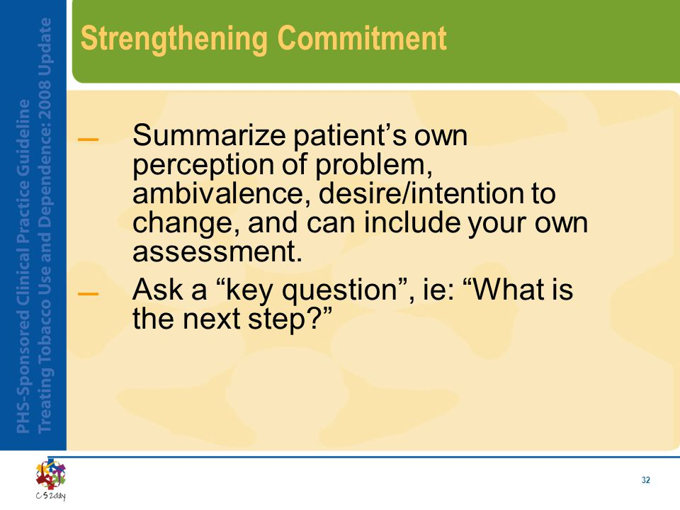 32 Strengthening Commitment Summarize patient's own perception of problem, ambivalence, desire/intention to change, and can include your own assessment.