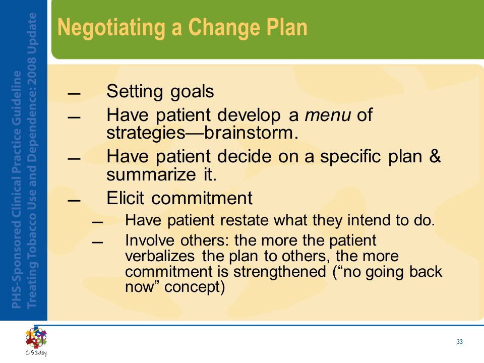33 Negotiating a Change Plan Setting goals Have patient develop a menu of strategies—brainstorm. Have patient decide on a specific plan & summarize