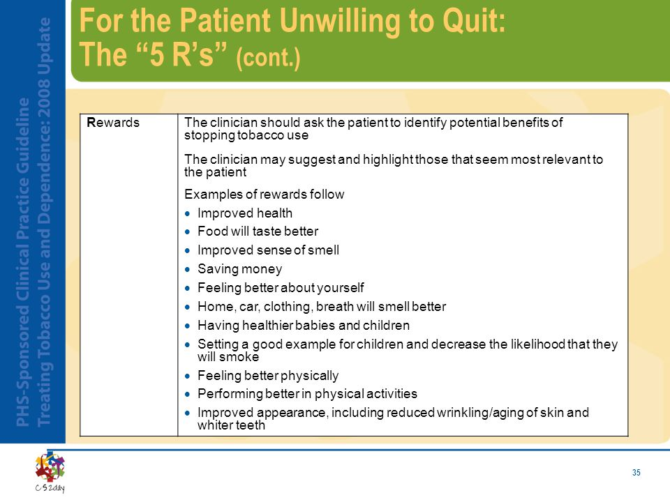 35 For the Patient Unwilling to Quit: The 5 R's (cont.) RewardsThe clinician should ask the patient to identify potential benefits of stopping tobacco use The clinician may suggest and highlight those that seem most relevant to the patient Examples of rewards follow  Improved health  Food will taste better  Improved sense of smell  Saving money  Feeling better about yourself  Home, car, clothing, breath will smell better  Having healthier babies and children  Setting a good example for children and decrease the likelihood that they will smoke  Feeling better physically  Performing better in physical activities  Improved appearance, including reduced wrinkling/aging of skin and whiter teeth