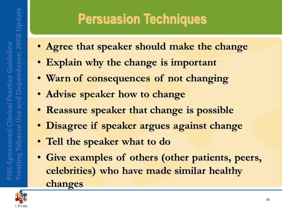 40 Persuasion Techniques Agree that speaker should make the changeAgree that speaker should make the change Explain why the change is importantExplain why the change is important Warn of consequences of not changingWarn of consequences of not changing Advise how to changeAdvise speaker how to change Reassure speaker that change is possibleReassure speaker that change is possible Disagree if speaker argues against changeDisagree if speaker argues against change Tell the speaker what to doTell the speaker what to do Give examples of others (other patients, peers, celebrities) who have made similar healthy changesGive examples of others (other patients, peers, celebrities) who have made similar healthy changes