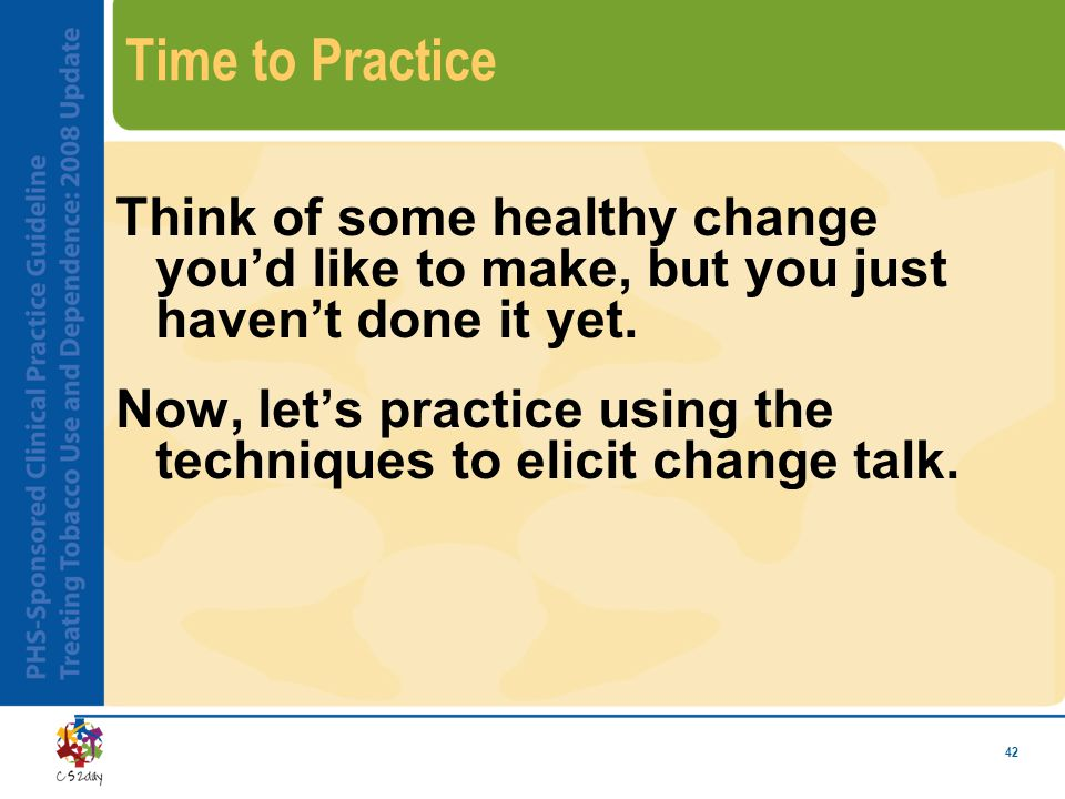 42 Time to Practice Think of some healthy change you'd like to make, but you just haven't done it yet.