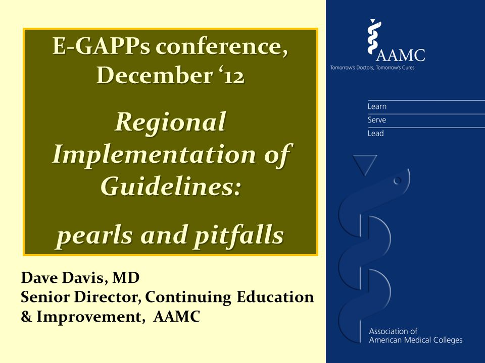 E-GAPPs conference, December '12 Regional Implementation of Guidelines: pearls and pitfalls Dave Davis, MD Senior Director, Continuing Education & Improvement, AAMC