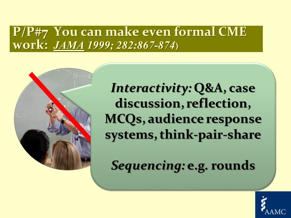 P/P#7 You can make even formal CME work: JAMA 1999; 282:867-874 ) Interactivity: Q&A, case discussion, reflection, MCQs, audience response systems, think-pair-share Sequencing: e.g.