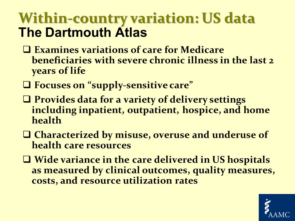 Within-country variation: US data Within-country variation: US data The Dartmouth Atlas  Examines variations of care for Medicare beneficiaries with severe chronic illness in the last 2 years of life  Focuses on supply-sensitive care  Provides data for a variety of delivery settings including inpatient, outpatient, hospice, and home health  Characterized by misuse, overuse and underuse of health care resources  Wide variance in the care delivered in US hospitals as measured by clinical outcomes, quality measures, costs, and resource utilization rates