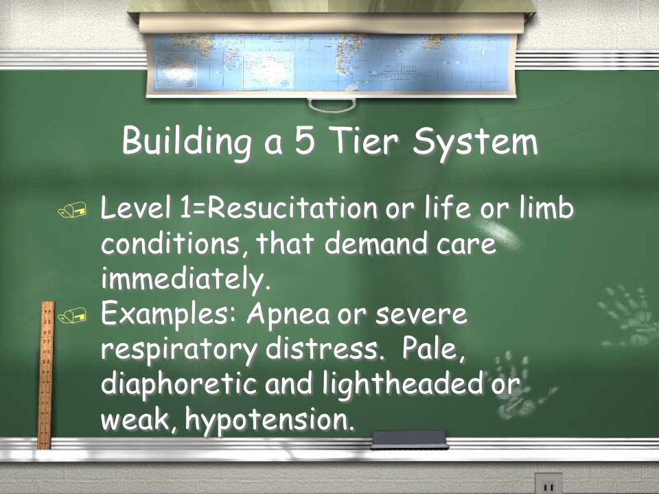 Building a 5 Tier System / Level 1=Resucitation or life or limb conditions, that demand care immediately.