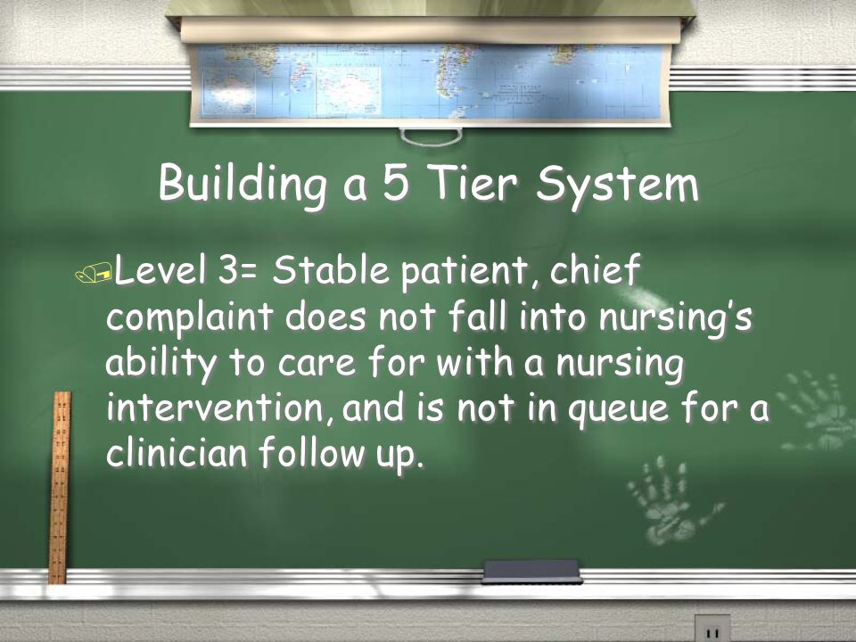 Building a 5 Tier System / Level 3= Stable patient, chief complaint does not fall into nursing's ability to care for with a nursing intervention, and is not in queue for a clinician follow up.
