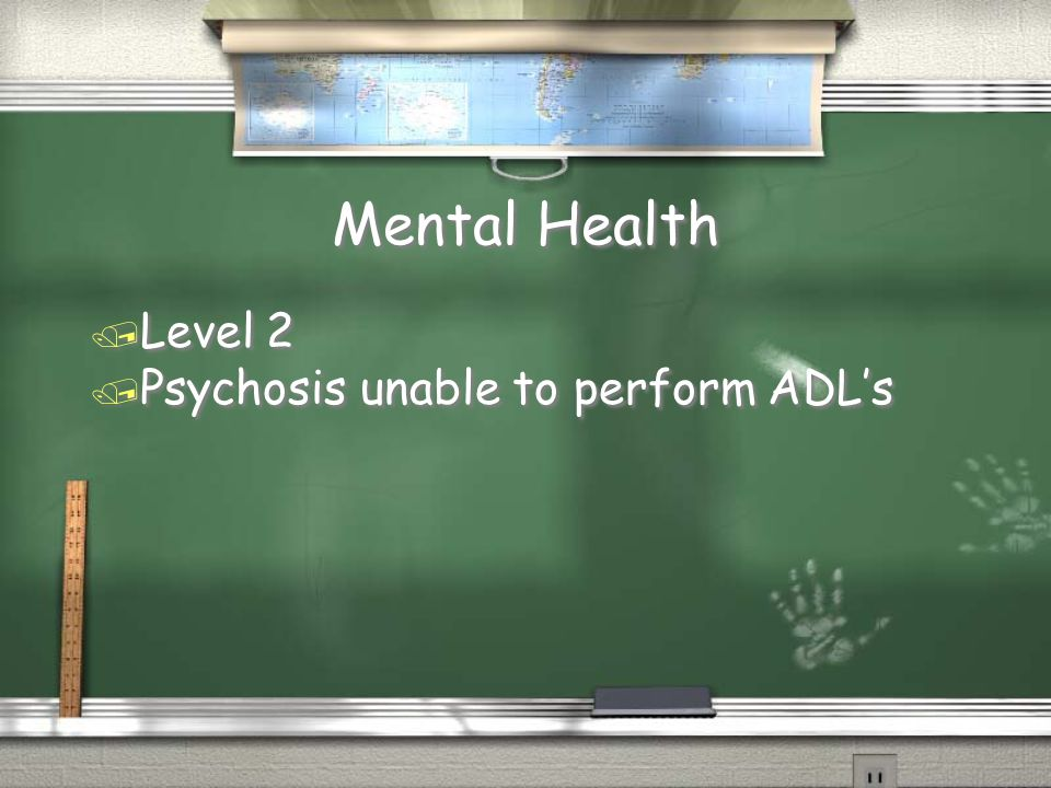 Mental Health / Level 2 / Psychosis unable to perform ADL's / Level 2 / Psychosis unable to perform ADL's