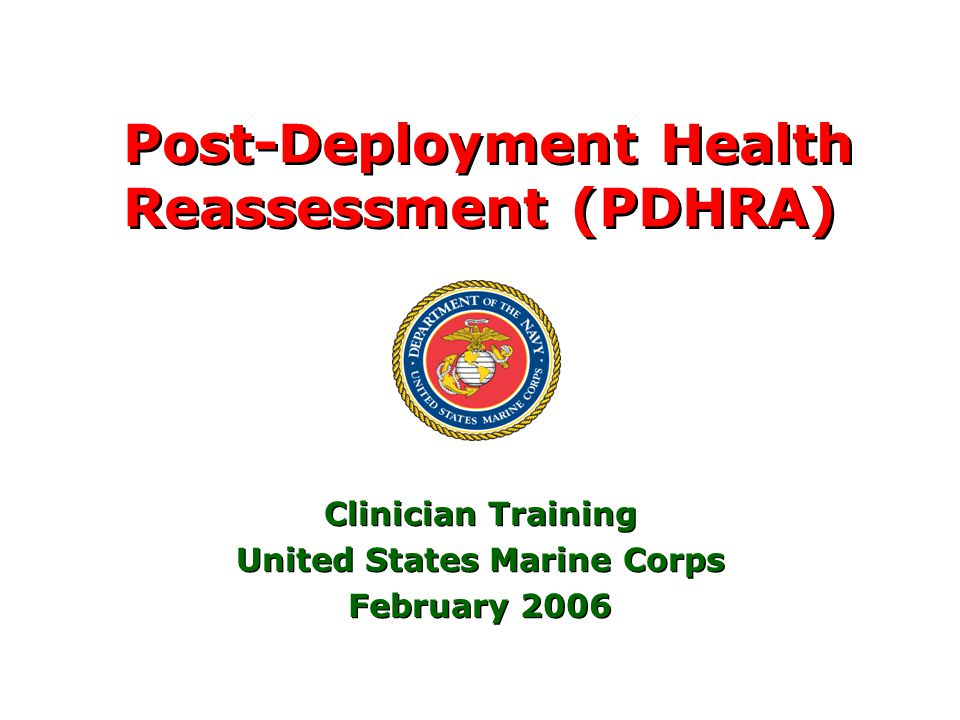 1 Post-Deployment Health Reassessment (PDHRA) Clinician Training United States Marine Corps February 2006 Clinician Training United States Marine Corps February 2006