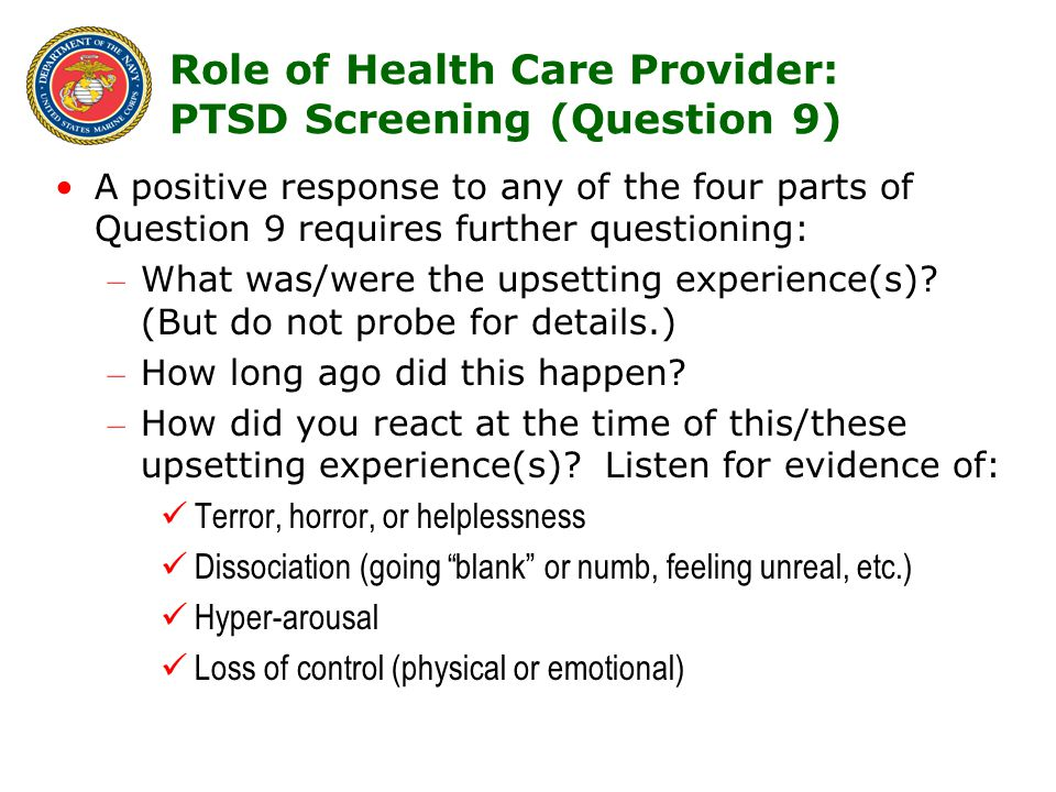 13 Role of Health Care Provider: PTSD Screening (Question 9) A positive response to any of the four parts of Question 9 requires further questioning: – What was/were the upsetting experience(s).