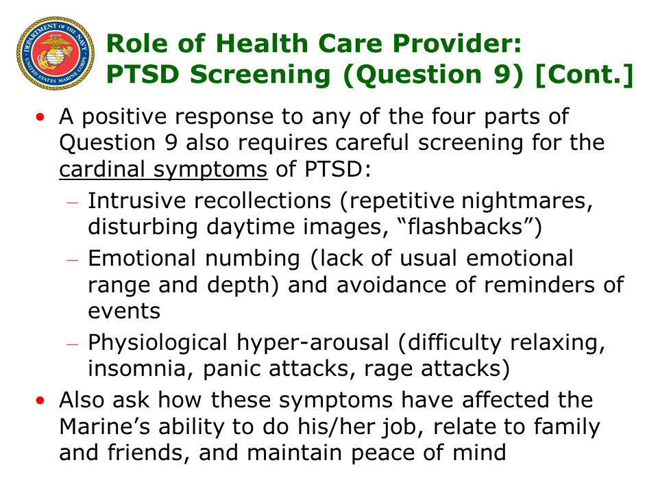 14 Role of Health Care Provider: PTSD Screening (Question 9) [Cont.] A positive response to any of the four parts of Question 9 also requires careful screening for the cardinal symptoms of PTSD: – Intrusive recollections (repetitive nightmares, disturbing daytime images, flashbacks ) – Emotional numbing (lack of usual emotional range and depth) and avoidance of reminders of events – Physiological hyper-arousal (difficulty relaxing, insomnia, panic attacks, rage attacks) Also ask how these symptoms have affected the Marine's ability to do his/her job, relate to family and friends, and maintain peace of mind