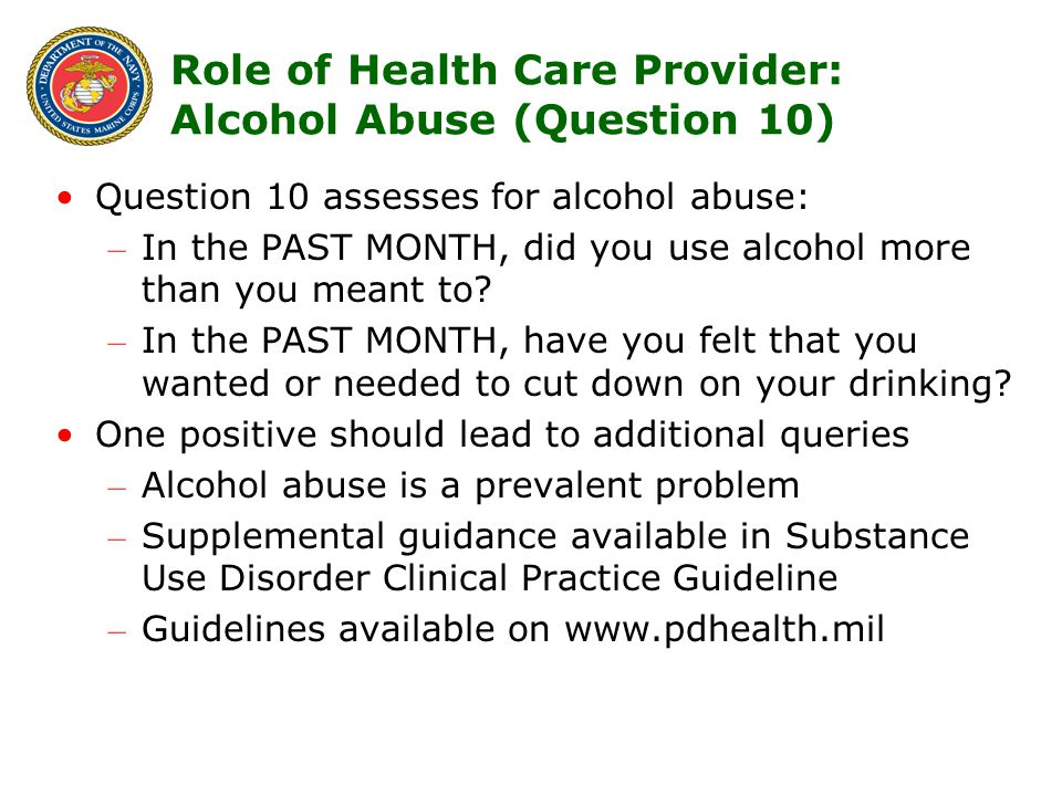 15 Role of Health Care Provider: Alcohol Abuse (Question 10) Question 10 assesses for alcohol abuse: – In the PAST MONTH, did you use alcohol more than you meant to.