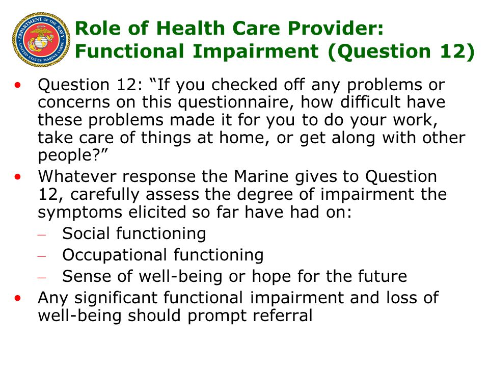 17 Question 12: If you checked off any problems or concerns on this questionnaire, how difficult have these problems made it for you to do your work, take care of things at home, or get along with other people Whatever response the Marine gives to Question 12, carefully assess the degree of impairment the symptoms elicited so far have had on: – Social functioning – Occupational functioning – Sense of well-being or hope for the future Any significant functional impairment and loss of well-being should prompt referral Role of Health Care Provider: Functional Impairment (Question 12)