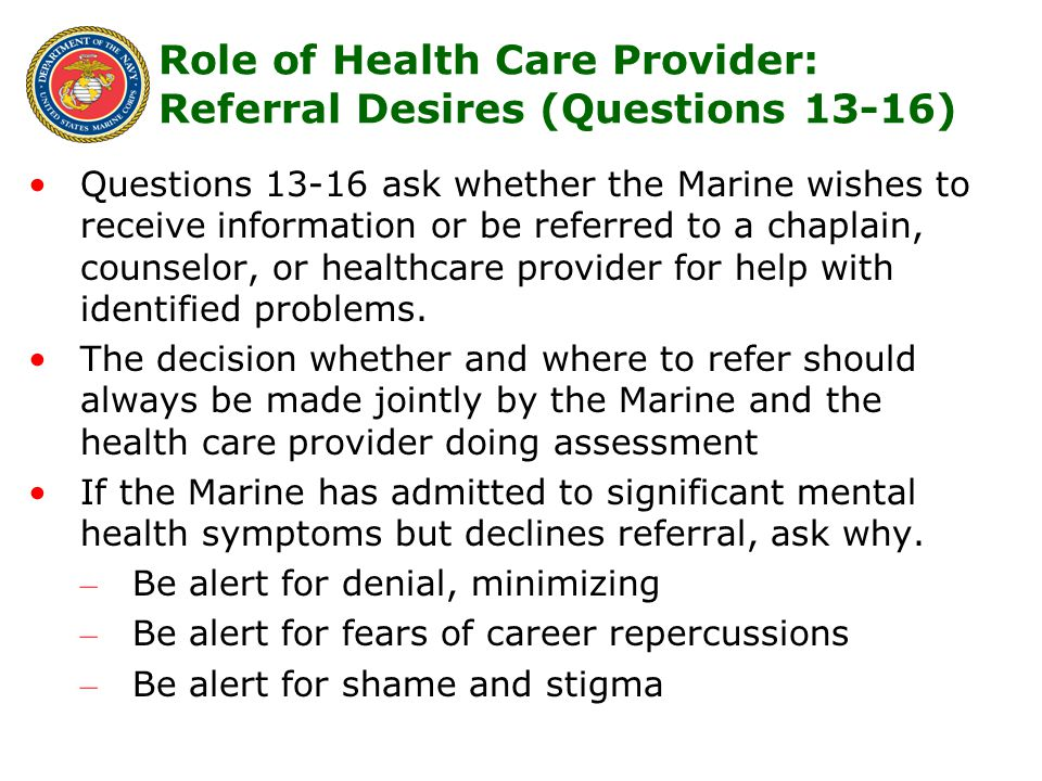 18 Questions 13-16 ask whether the Marine wishes to receive information or be referred to a chaplain, counselor, or healthcare provider for help with identified problems.