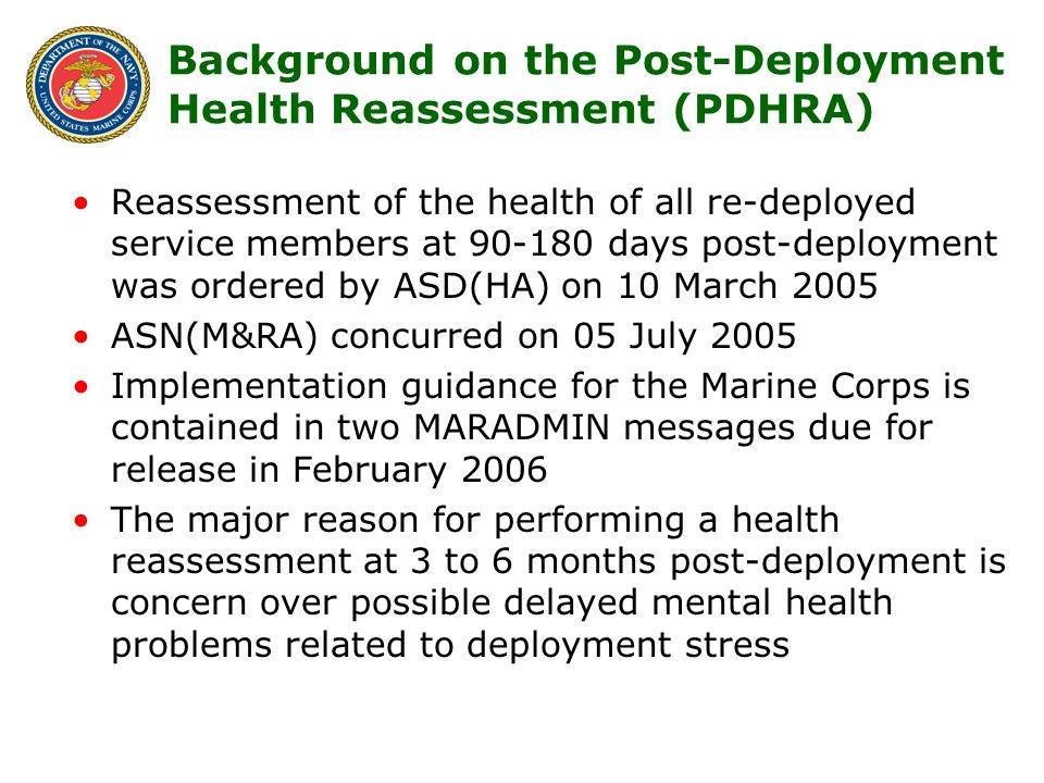2 Background on the Post-Deployment Health Reassessment (PDHRA) Reassessment of the health of all re-deployed service members at 90-180 days post-deployment was ordered by ASD(HA) on 10 March 2005 ASN(M&RA) concurred on 05 July 2005 Implementation guidance for the Marine Corps is contained in two MARADMIN messages due for release in February 2006 The major reason for performing a health reassessment at 3 to 6 months post-deployment is concern over possible delayed mental health problems related to deployment stress