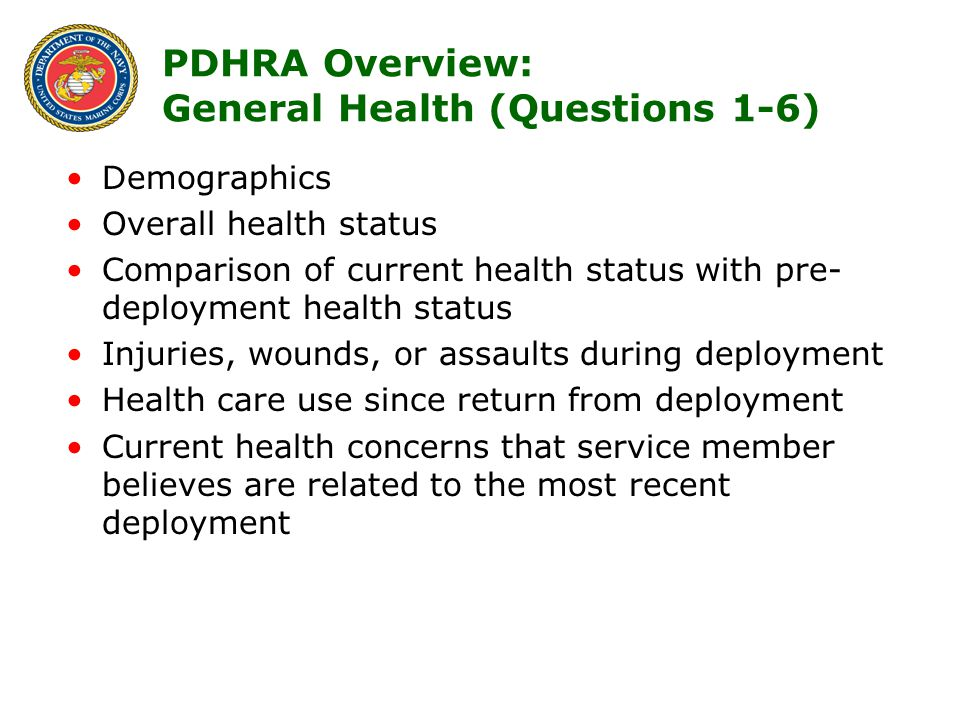 5 PDHRA Overview: General Health (Questions 1-6) Demographics Overall health status Comparison of current health status with pre- deployment health status Injuries, wounds, or assaults during deployment Health care use since return from deployment Current health concerns that service member believes are related to the most recent deployment