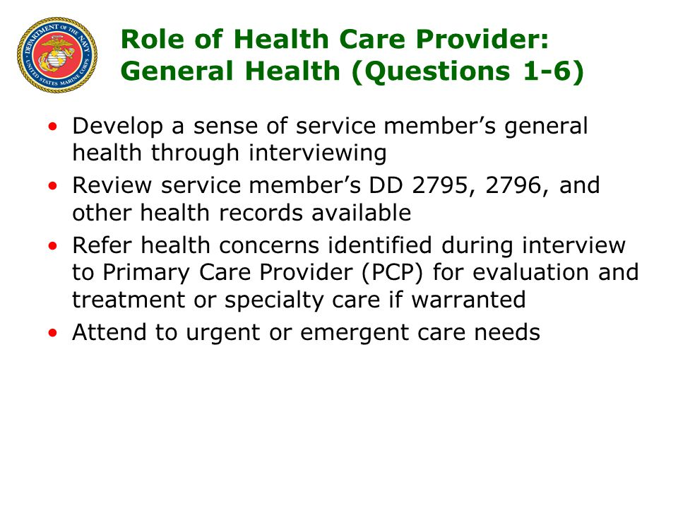 6 Role of Health Care Provider: General Health (Questions 1-6) Develop a sense of service member's general health through interviewing Review service member's DD 2795, 2796, and other health records available Refer health concerns identified during interview to Primary Care Provider (PCP) for evaluation and treatment or specialty care if warranted Attend to urgent or emergent care needs