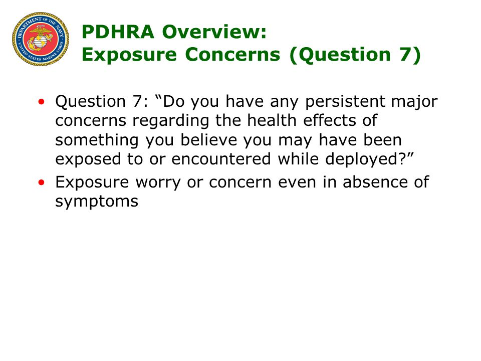 7 Question 7: Do you have any persistent major concerns regarding the health effects of something you believe you may have been exposed to or encountered while deployed Exposure worry or concern even in absence of symptoms PDHRA Overview: Exposure Concerns (Question 7)